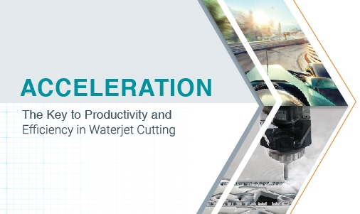 ACCELERATION, The Key to Productivity and Efficiency in Waterjet Cutting